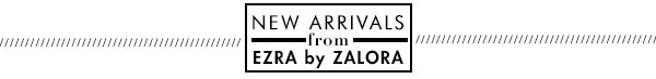 New Arrivals from Ezra by Zalora